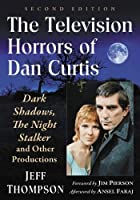The Television Horrors of Dan Curtis: Dark Shadows, the Night Stalker and Other Productions