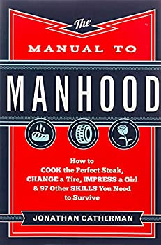 The Manual to Manhood  How to Cook the Perfect Steak Change a Tire Impress a Girl & 97 Other Skills You Need to Survive