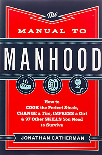The Manual to Manhood: How to Cook the Perfect Steak, Change a Tire,...