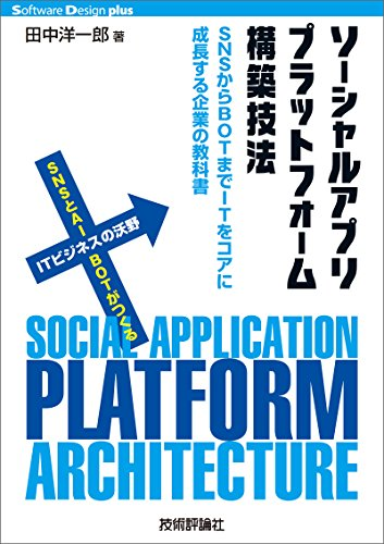 ソーシャルアプリプラットフォーム構築技法 ――SNSからBOTまでITをコアに成長する企業の教科書 Software Design plus