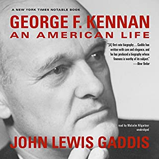 George F. Kennan     An American Life              By:                                                                                                                                 John Lewis Gaddis                               Narrated by:                                                                                                                                 Malcolm Hilgartner                      Length: 31 hrs and 54 mins     179 ratings     Overall 4.4