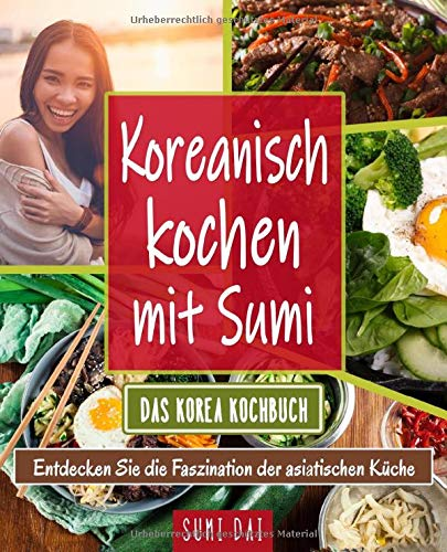Koreanisch kochen mit Sumi – Das Korea Kochbuch: Entdecken Sie die Faszination der asiatischen Küche