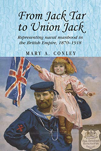 Conley, M: From Jack Tar to Union Jack: Representing Naval Manhood in the British Empire, 1870-1918 (Studies in Imperialism)