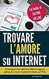 Trovare l'Amore su Internet - LA Guida al Dating On Line: Il manuale che TUTTI dovrebbero leggere prima di cercare il PARTNER IDEALE sul Web
