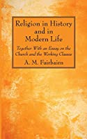 Religion in History and in Modern Life: Together With an Essay on the Church and the Working Classes
