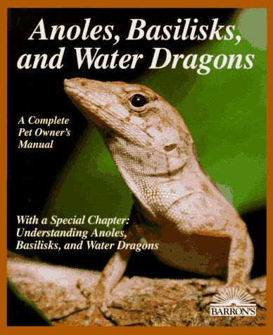 Anoles, Basilisks and Water Dragons: A Complete Pet Care Manual (More Complete Pet Owner's Manuals)