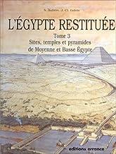 L'Egypte restituée: Tome 3, sites, temples et pyramides de Moyenne et Basse Egypte, de la naissance de la civilisation pha...