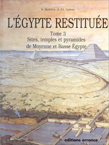 L'egypte restituee - tome 3 - sites, temples et pyramides de moyenne et basse egypte (S. aufrere, j.-cl. golvin, j.-)