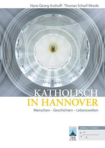 Katholisch in Hannover: Menschen - Geschichten - Lebenswelten (Quellen und Studien zur Geschichte und Kunst im Bistum Hildesheim, Band 11)