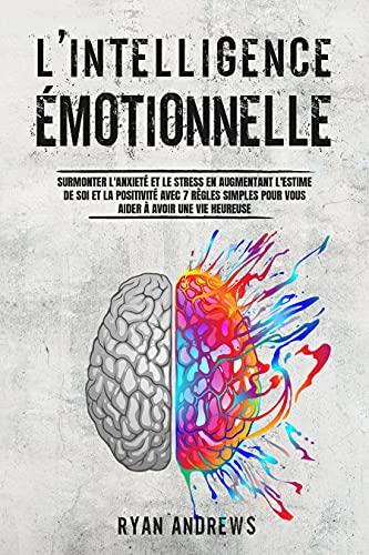 Couverture du livre L'Intelligence Émotionnelle: Surmonter l'Anxiété et le Stress en Augmentant l'Estime de Soi et la Positivité Avec 7 Règles Simples Pour Vous Aider à Avoir une Vie Heureuse