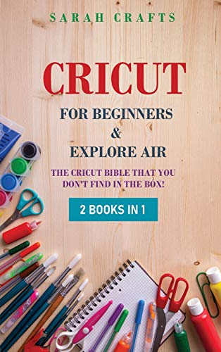 Cricut: 2 BOOKS IN 1: FOR BEGINNERS & EXPLORE AIR: The Cricut Bible That You Don't Find in The Box!