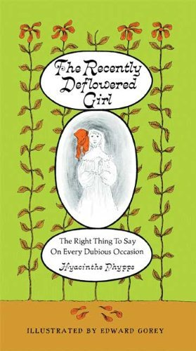 The Recently Deflowered Girl: The Right Thing to Say on Every Dubious Occasion by Edward Gorey (2009-11-17)