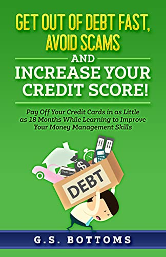 Get Out of Debt Fast, Avoid Scams and Increase Your Credit Score! Pay Off Your Credit Cards in as Little as 18 Months While Learning to Improve Your Money Management Skills by Bottoms, G. S.