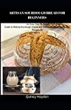 ARTISAN SOURDOUGH BREAD FOR BEGINNERS: An Easy Step By Step Guide to Making Sourdough Starter and Delicious Artisan Sourdough Recipes At Home