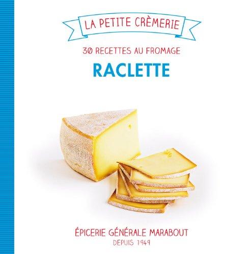 Raclette: 30 recettes au fromage