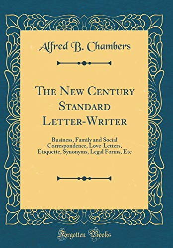 The New Century Standard Letter-Writer: Business, Family and Social Correspondence, Love-Letters, Etiquette, Synonyms, Legal Forms, Etc (Classic Reprint)