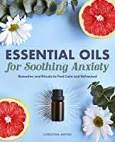Essential Oils for Soothing Anxiety: Remedies and Rituals to Feel Calm and Refreshed