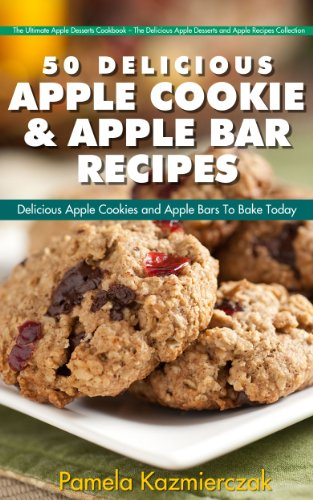 51 Delicious Apple Cookie and Apple Bar Recipes – Delicious Apple Cookies and Apple Bars To Bake Today (The Ultimate Apple Desserts Cookbook – The Delicious ... Recipes Collection 4) (English Edition)