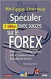 Spéculer avec succès sur le FOREX - Pour se lancer (intelligemment) dans le trépidant monde du trading de devises