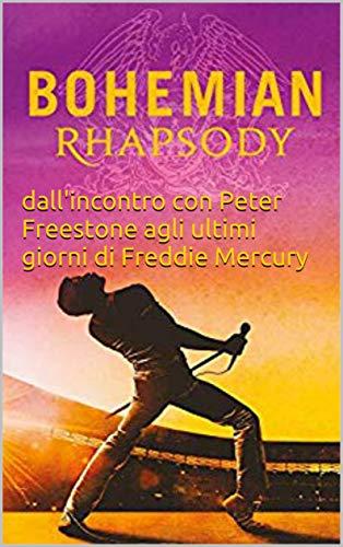 Bohemian Rhapsody: dall'incontro con Peter Freestone agli ultimi giorni di Freddie Mercury (Italian Edition)