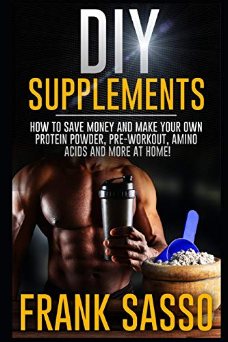 DIY Supplements: How To Save Money and Make Your Own Protein Powder, Pre-Workout, Amino Acids And More At Home!