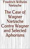 The Case of Wagner Nietzsche Contra Wagner and Selected Aphorisms (English Edition)