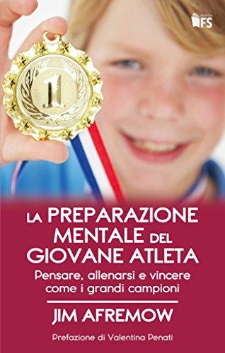 La preparazione mentale del giovane atleta. Pensare, allenarsi e vincere come i grandi campioni