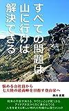 すべての問題は山に行けば解決できる: 悩める会社員から 七大陸の最高峰を目指す登山家へ - 西川 史晃