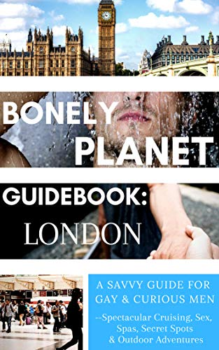 Bonely Planet Guidebook: London: A Savvy Guide for Gay and Curious Men--Spectacular Cruising, Sex, Spas, Secret Spots and Outdoor Adventures (Bonely Planet Guidebooks Book 1)