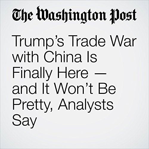 Trump's Trade War with China Is Finally Here — and It Won't Be Pretty, Analysts Say audiobook cover art