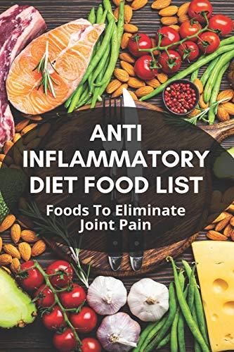 Anti Inflammatory Diet Food List: Foods To Eliminate Joint Pain: Anti Inflammatory Diet Plan