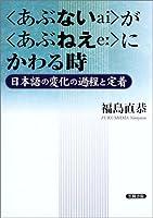 """""""あぶない""""が""""あぶねえ""""にかわる時―日本語の変化の過程と定着"""