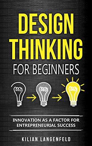 Design Thinking for Beginners: Innovation as a factor for entrepreneurial success (English Edition)