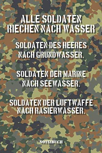 Alle Soldaten riechen nach Wasser. Soldaten des Heeres nach Grundwasser. Soldaten der Marine nach Seewasser. Soldaten der Luftwaffe nach ... Spruch als witziges Geschenk für Soldaten