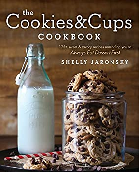 The Cookies & Cups Cookbook  125+ sweet & savory recipes reminding you to Always Eat Dessert First