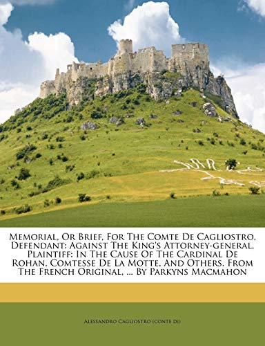 Memorial, or Brief, for the Comte de Cagliostro, Defendant: Against the King's Attorney-General, Plaintiff: In the Cause of the Cardinal de Rohan, ... the French Original, ... by Parkyns Macmahon