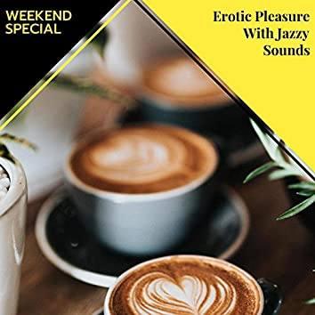Erotic Pleasure With Jazzy Sounds - Weekend Special