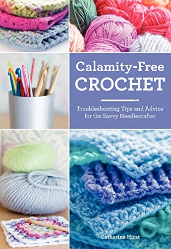 Calamity-Free Crochet: Troubleshooting Tips and Advice for the Savvy Needlecrafter By Catherine Hirst