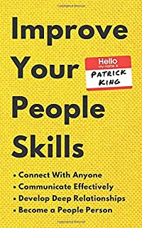 Improve Your People Skills: How to Connect With Anyone, Communicate Effectively, Develop Deep Relationships, and Become a People Person
