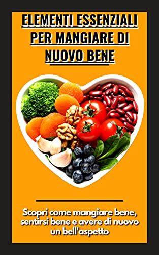 Elementi essenziali per mangiare di nuovo bene: Scopri come mangiare bene, sentirsi bene e avere di nuovo un bell'aspetto