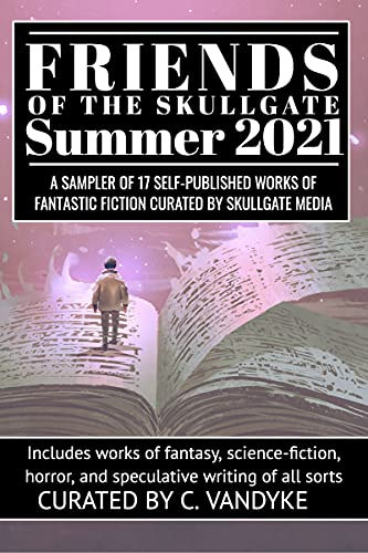 Friends of the Skullgate: Summer 2021: A Sampler of 17 Self-Published Works of Fantastic Fiction, Curated by Skullgate Media