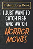 Fishing Logbook: I Just Want To Catch Fish And Watch Horror Movies Notebook For The Serious Fisherman To Record Fishing Trip Experiences