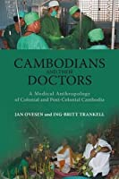 Cambodians and Their Doctors: A Medical Anthropology of Colonial and Postcolonial Cambodia (Nias Monographs)