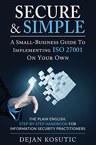 Secure & Simple – A Small-Business Guide to Implementing ISO 27001 On Your Own: The Plain English, Step-by-Step Handbook for Information Security Practitioners by [Dejan Kosutic]