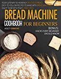 Bread Machine Cookbook For Beginners: Your Gateway To Heavenly Delicious Bread, Easy-To-Follow Recipes To Make With Bread Machine, Enjoy Them With Your Loved Ones |BONUS: Hacks Every Beginner Should