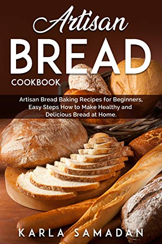 Artisan Bread Cookbook: Artisan Bread Baking Recipes for Beginners, Easy Steps How to Make Healthy and Delicious Bread at Home.