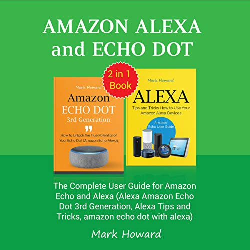 Amazon Alexa and Echo Dot     The Complete User Guide for Amazon Echo and Alexa (Alexa Amazon Echo Dot 3rd Generation, Alexa Tips and Tricks, Amazon Echo Dot with Alexa)              By:                                                                                                                                 Mark Howard                               Narrated by:                                                                                                                                 William Bahl                      Length: 2 hrs and 33 mins     Not rated yet     Overall 0.0
