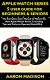 Apple Watch Series 5 User Guide For Beginners & Seniors 2020: The Complete User Manual to Master the New Apple Watch Series 5 Including Tips and Tricks to Operate WatchOS 6 (English Edition)