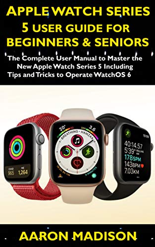 Apple Watch Series 5 User Guide For Beginners & Seniors 2020: The Complete User Manual to Master the New Apple Watch Series 5 Including Tips and Tricks to Operate WatchOS 6
