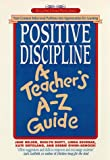 Positive Discipline: A Teacher's A-Z Guide: Turn Common Behavioral Problems into Opportunities for Learning